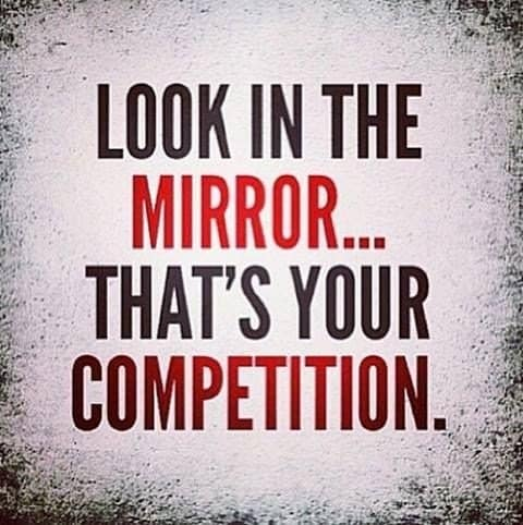 look in the mirror...that is your competition